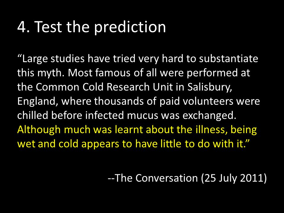 """4. Test the prediction """"Large studies have tried very hard to substantiate this myth. Most famous of all were performed at the Common Cold Research Un"""