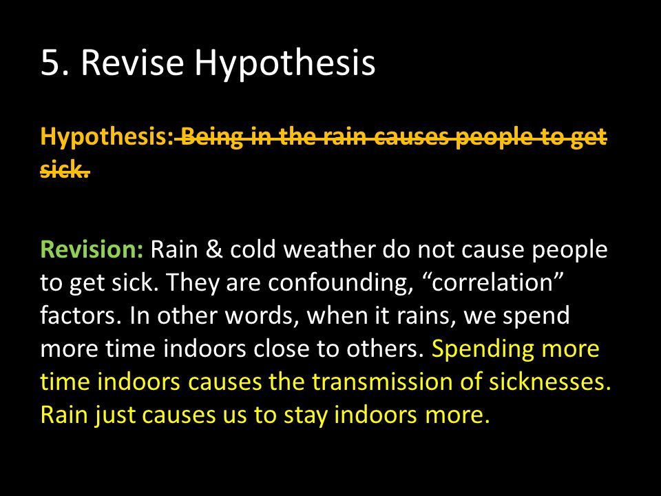 5. Revise Hypothesis Hypothesis: Being in the rain causes people to get sick. Revision: Rain & cold weather do not cause people to get sick. They are