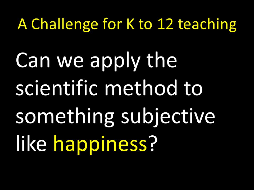 A Challenge for K to 12 teaching Can we apply the scientific method to something subjective like happiness?
