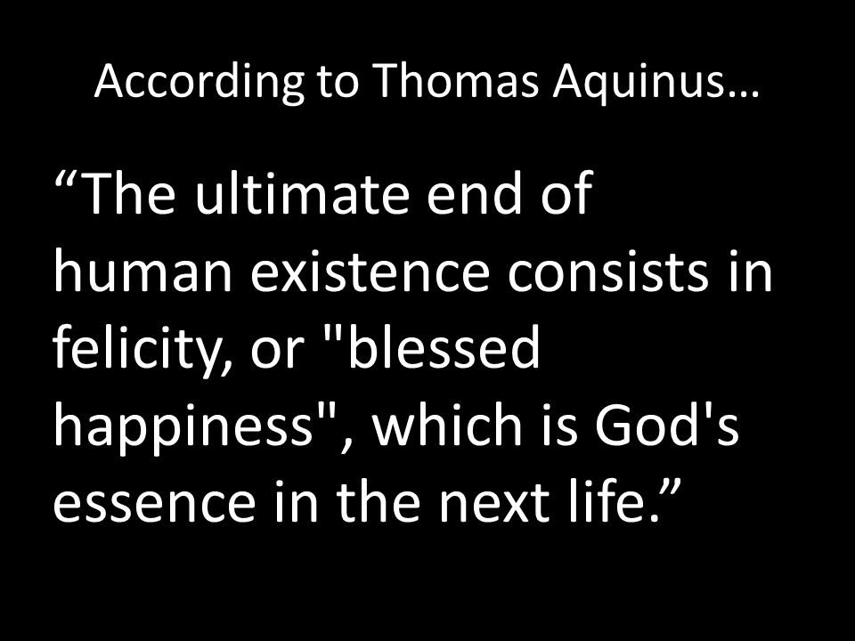 According to Thomas Aquinus… The ultimate end of human existence consists in felicity, or blessed happiness , which is God s essence in the next life.