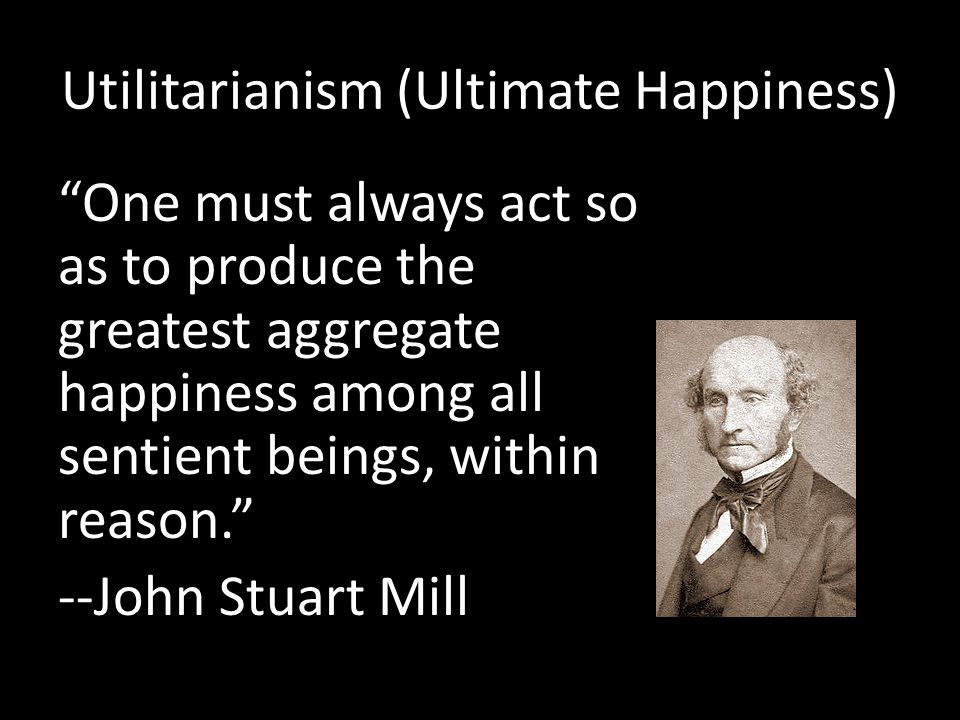 """Utilitarianism (Ultimate Happiness) """"One must always act so as to produce the greatest aggregate happiness among all sentient beings, within reason."""""""