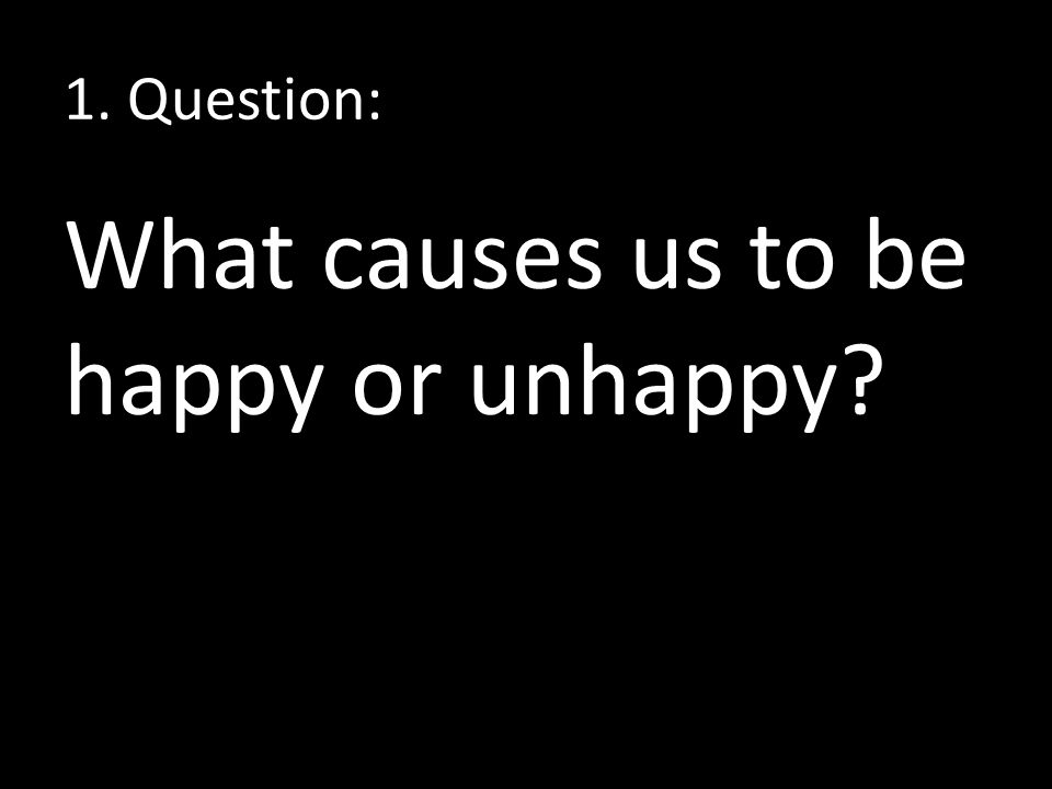 1. Question: What causes us to be happy or unhappy
