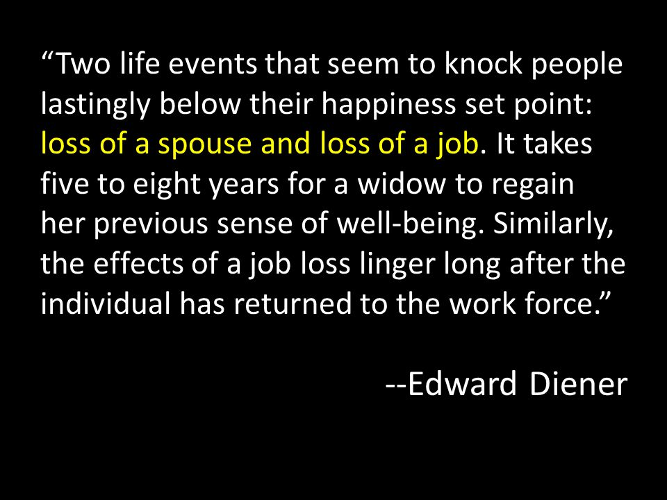 """""""Two life events that seem to knock people lastingly below their happiness set point: loss of a spouse and loss of a job. It takes five to eight years"""