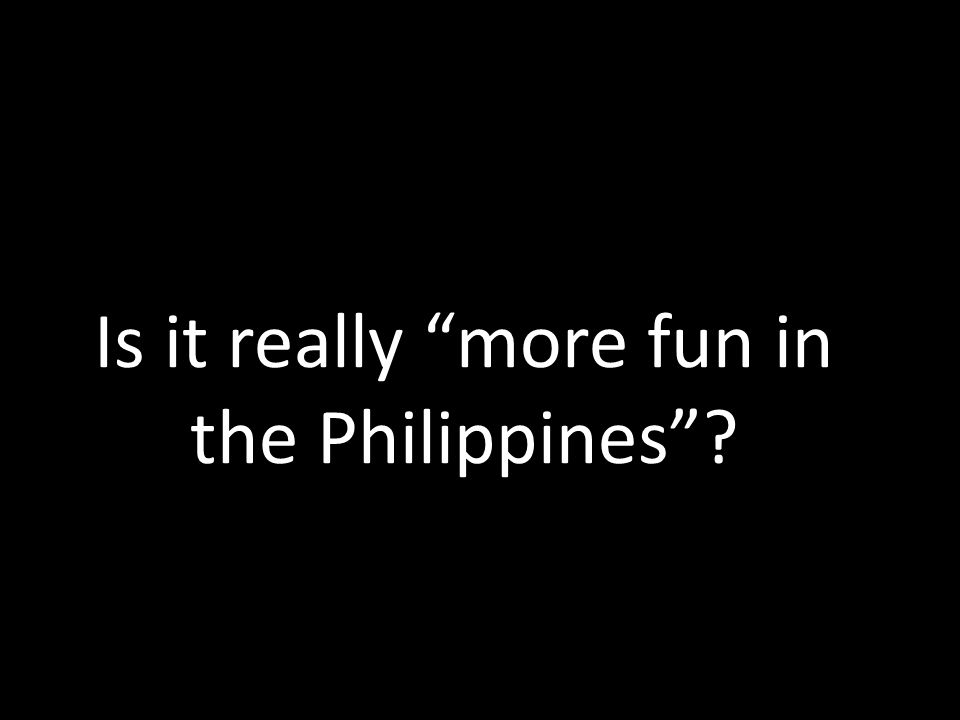 Is it really more fun in the Philippines ?