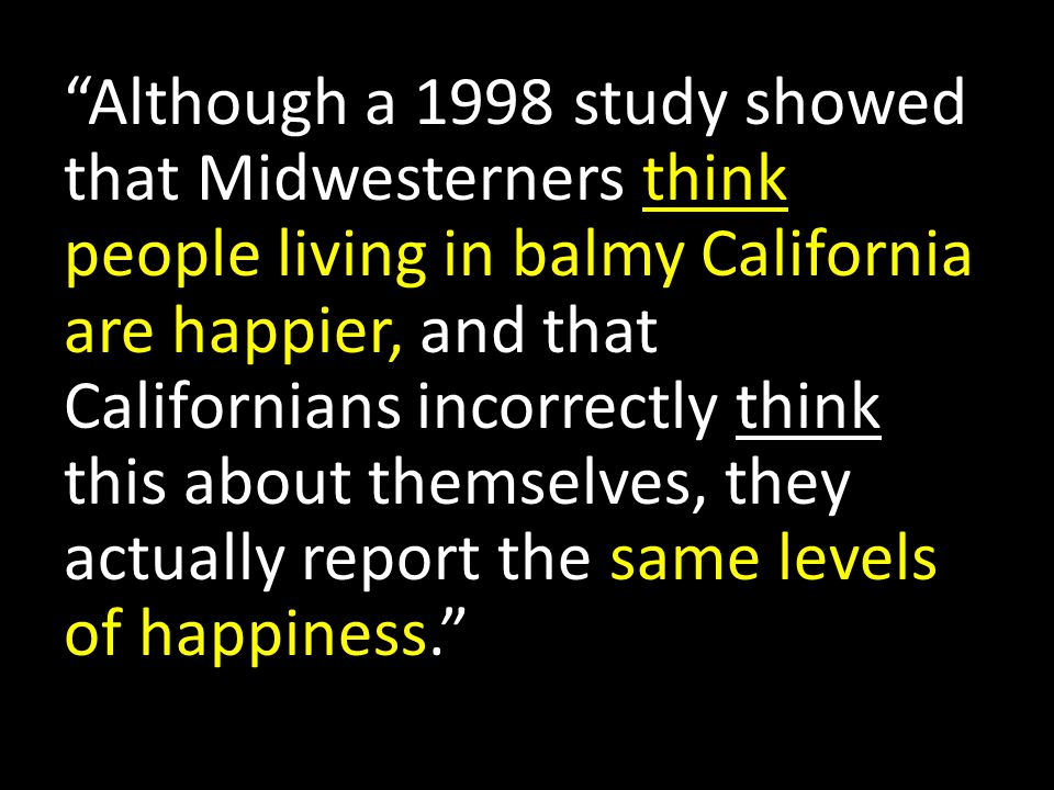 Although a 1998 study showed that Midwesterners think people living in balmy California are happier, and that Californians incorrectly think this about themselves, they actually report the same levels of happiness.