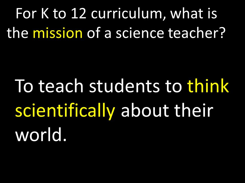 For K to 12 curriculum, what is the mission of a science teacher.