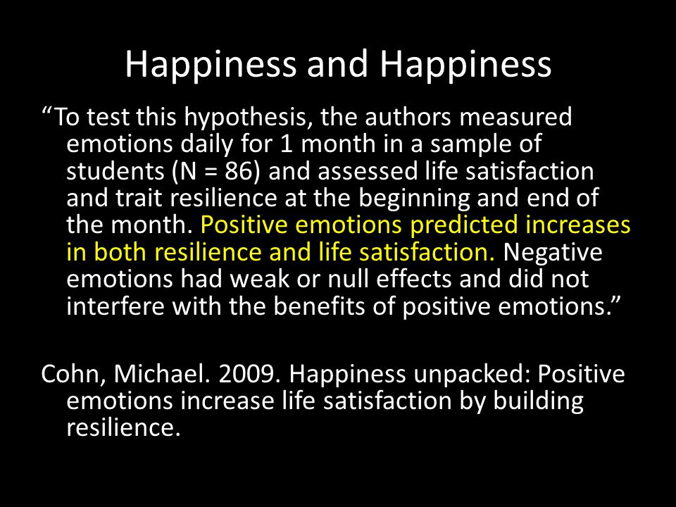 Happiness and Happiness To test this hypothesis, the authors measured emotions daily for 1 month in a sample of students (N = 86) and assessed life satisfaction and trait resilience at the beginning and end of the month.