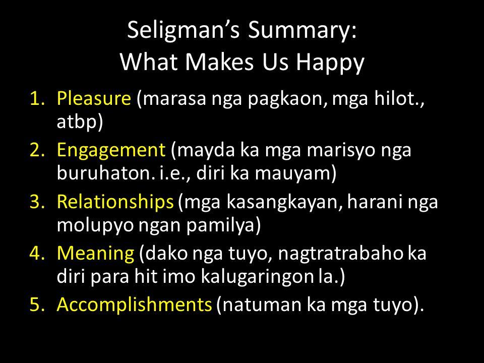 Seligman's Summary: What Makes Us Happy 1.Pleasure (marasa nga pagkaon, mga hilot., atbp) 2.Engagement (mayda ka mga marisyo nga buruhaton.