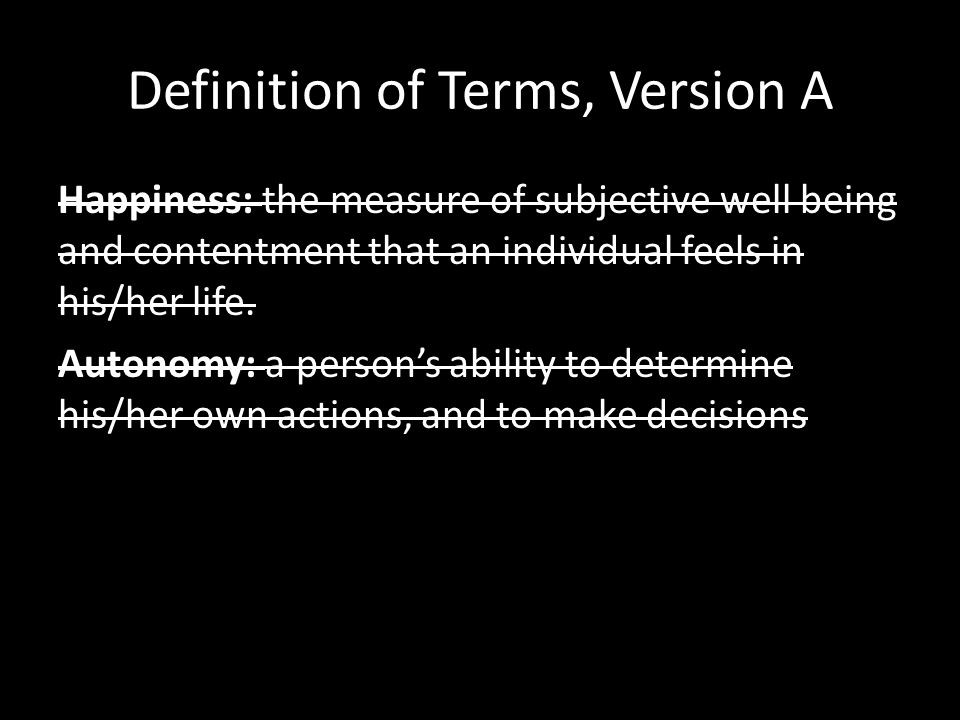 Definition of Terms, Version A Happiness: the measure of subjective well being and contentment that an individual feels in his/her life.