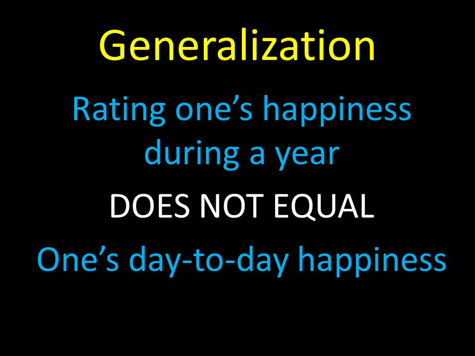 Generalization Rating one's happiness during a year DOES NOT EQUAL One's day-to-day happiness