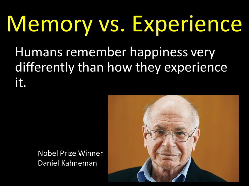 Memory vs. Experience Humans remember happiness very differently than how they experience it.