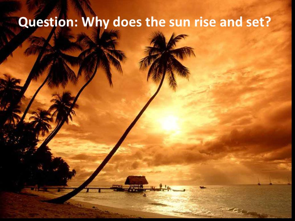 Question: Why does the sun rise and set?