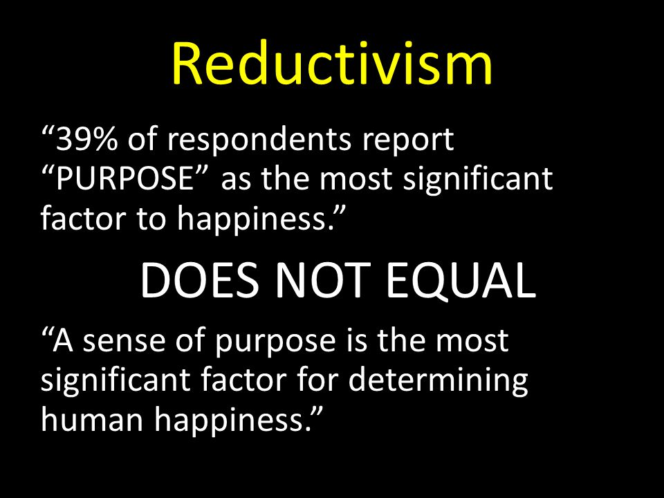 Reductivism 39% of respondents report PURPOSE as the most significant factor to happiness. DOES NOT EQUAL A sense of purpose is the most significant factor for determining human happiness.