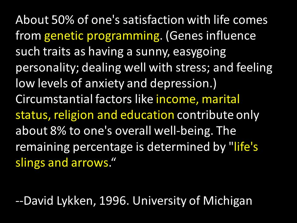 About 50% of one s satisfaction with life comes from genetic programming.