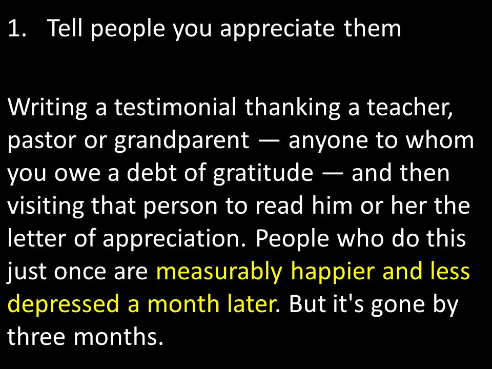 1.Tell people you appreciate them Writing a testimonial thanking a teacher, pastor or grandparent — anyone to whom you owe a debt of gratitude — and t