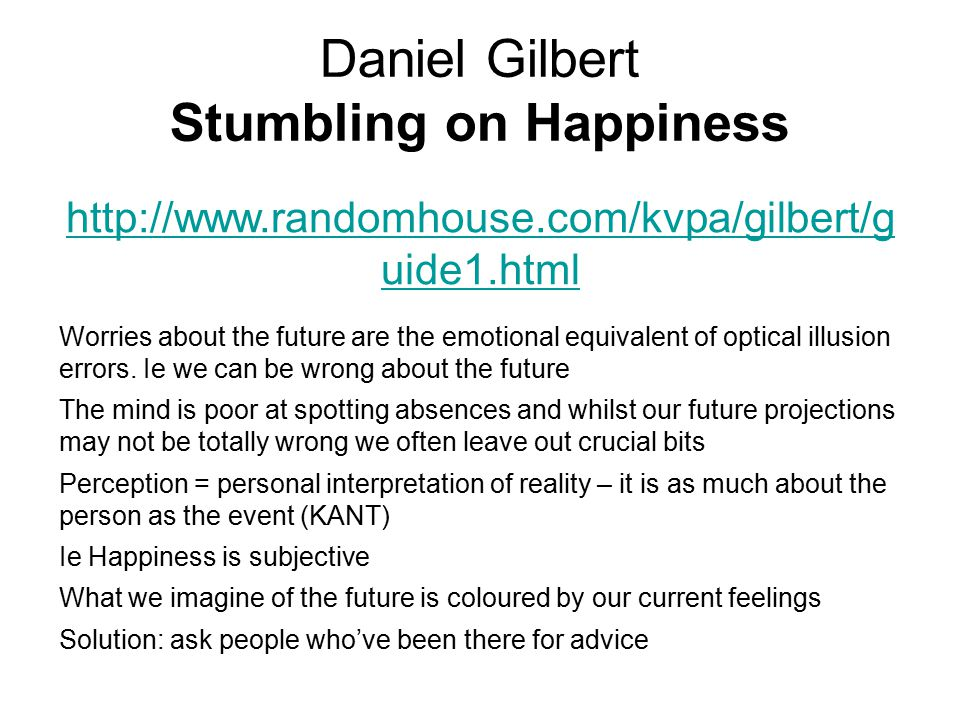 Daniel Gilbert Stumbling on Happiness http://www.randomhouse.com/kvpa/gilbert/g uide1.html Worries about the future are the emotional equivalent of op