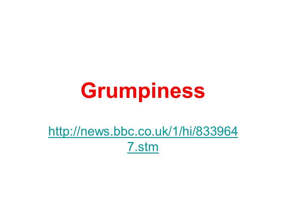 Grumpiness http://news.bbc.co.uk/1/hi/833964 7.stm