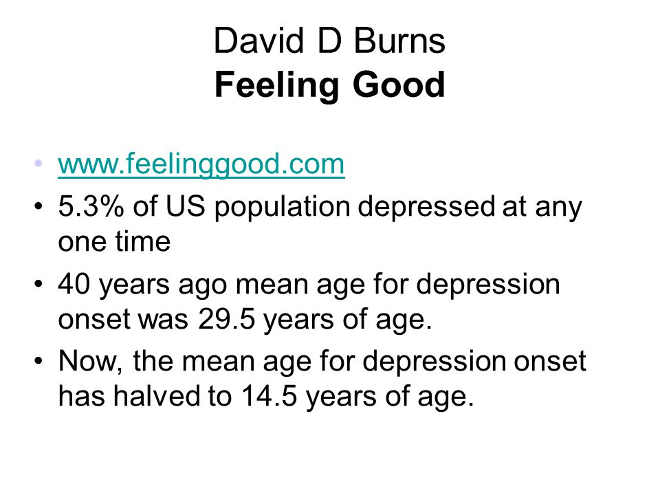 David D Burns Feeling Good www.feelinggood.com 5.3% of US population depressed at any one time 40 years ago mean age for depression onset was 29.5 yea