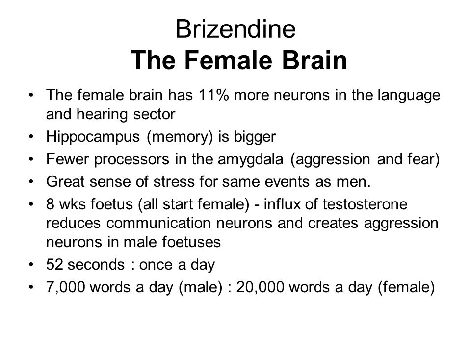 Brizendine The Female Brain The female brain has 11% more neurons in the language and hearing sector Hippocampus (memory) is bigger Fewer processors i