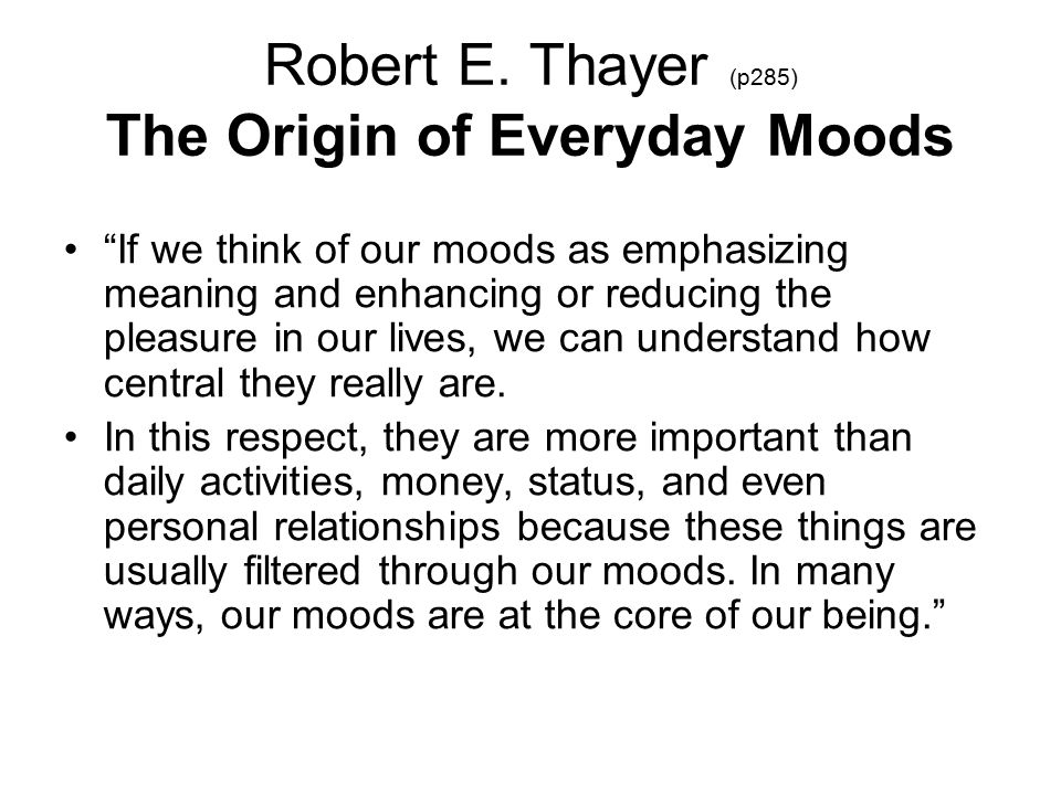 "Robert E. Thayer (p285) The Origin of Everyday Moods ""If we think of our moods as emphasizing meaning and enhancing or reducing the pleasure in our li"