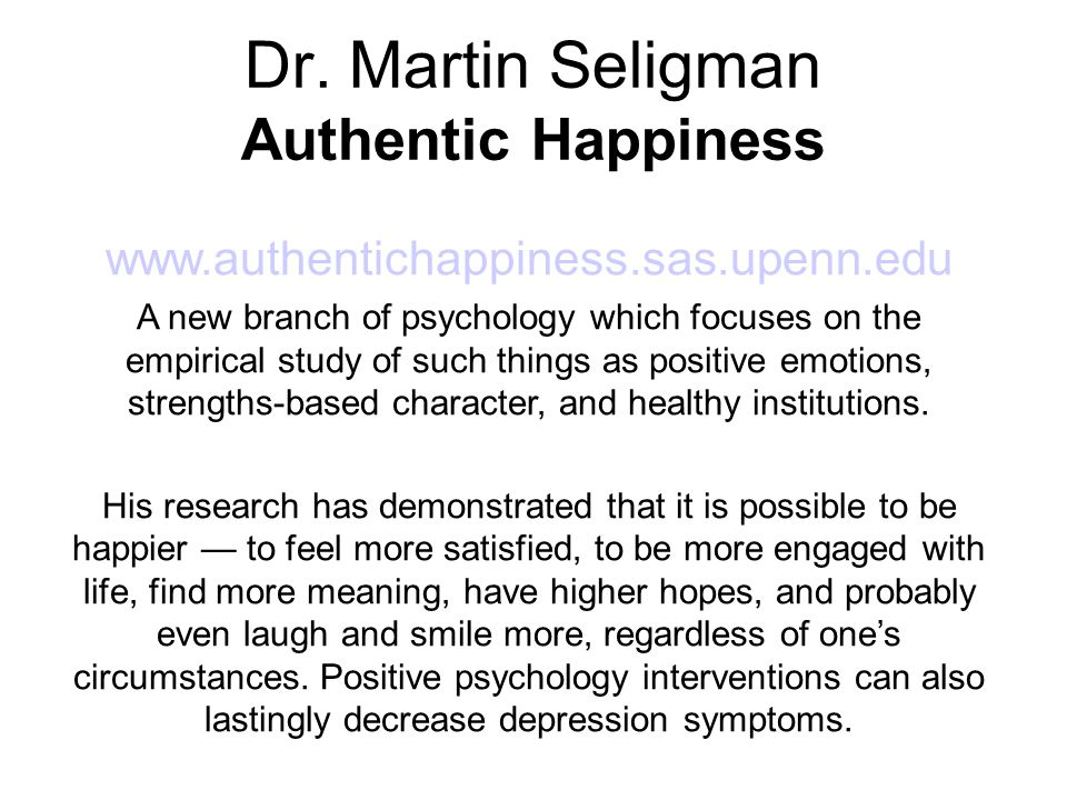 Dr. Martin Seligman Authentic Happiness www.authentichappiness.sas.upenn.edu A new branch of psychology which focuses on the empirical study of such t