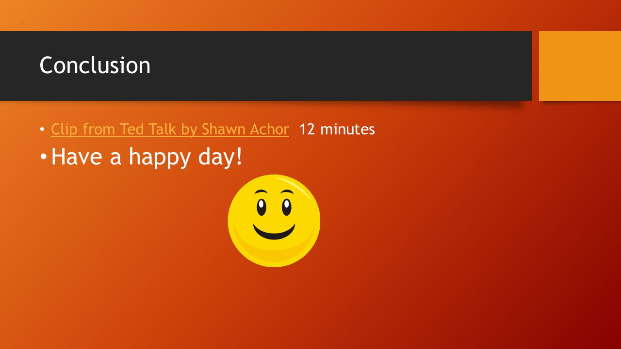 Conclusion Clip from Ted Talk by Shawn Achor 12 minutes Clip from Ted Talk by Shawn Achor Have a happy day!
