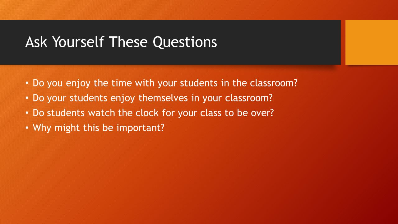 Ask Yourself These Questions Do you enjoy the time with your students in the classroom? Do your students enjoy themselves in your classroom? Do studen