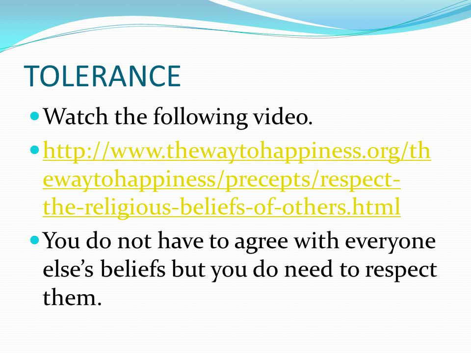 TOLERANCE Watch the following video. http://www.thewaytohappiness.org/th ewaytohappiness/precepts/respect- the-religious-beliefs-of-others.html http:/