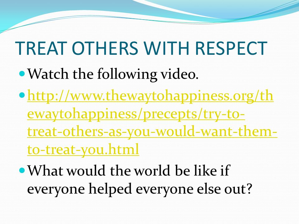 TREAT OTHERS WITH RESPECT Watch the following video. http://www.thewaytohappiness.org/th ewaytohappiness/precepts/try-to- treat-others-as-you-would-wa