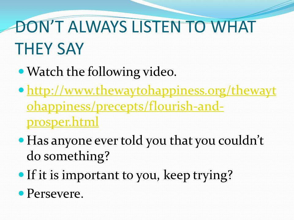 DON'T ALWAYS LISTEN TO WHAT THEY SAY Watch the following video. http://www.thewaytohappiness.org/thewayt ohappiness/precepts/flourish-and- prosper.htm
