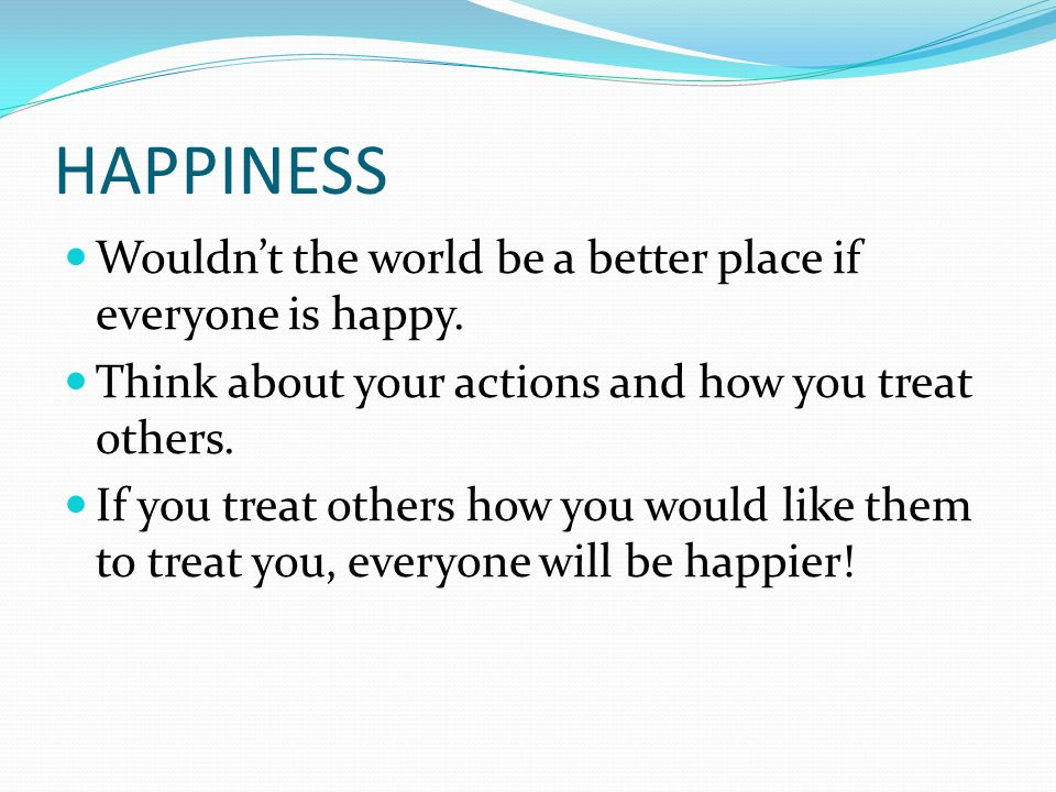 HAPPINESS Wouldn't the world be a better place if everyone is happy. Think about your actions and how you treat others. If you treat others how you wo