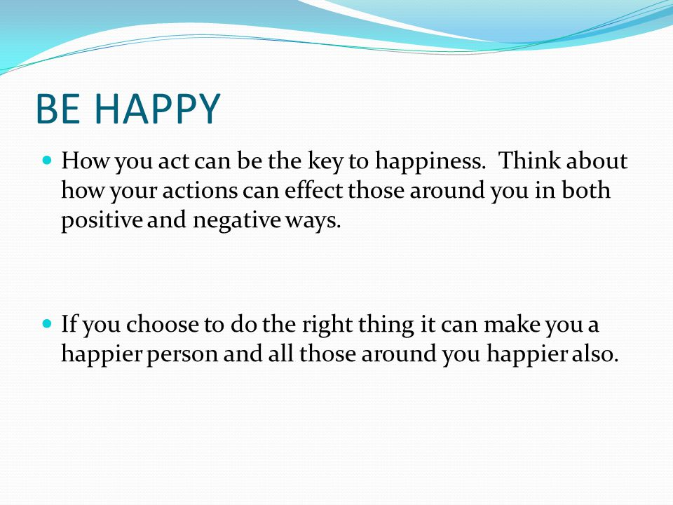 BE HAPPY How you act can be the key to happiness.