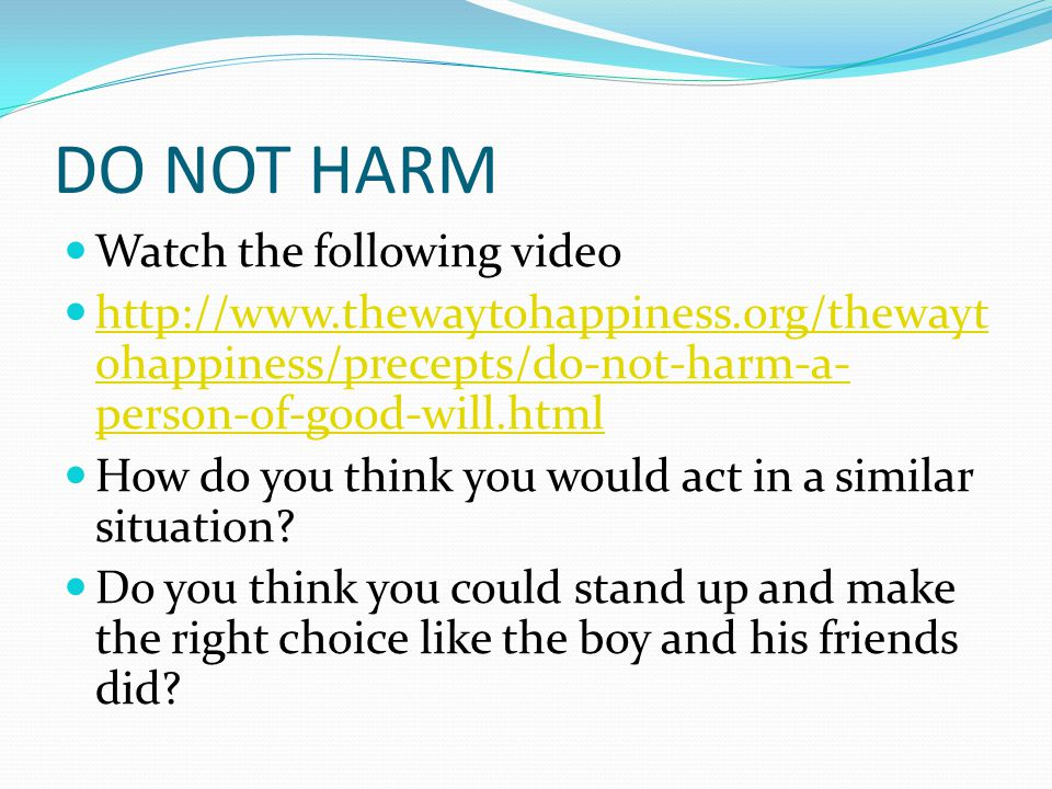 DO NOT HARM Watch the following video http://www.thewaytohappiness.org/thewayt ohappiness/precepts/do-not-harm-a- person-of-good-will.html http://www.