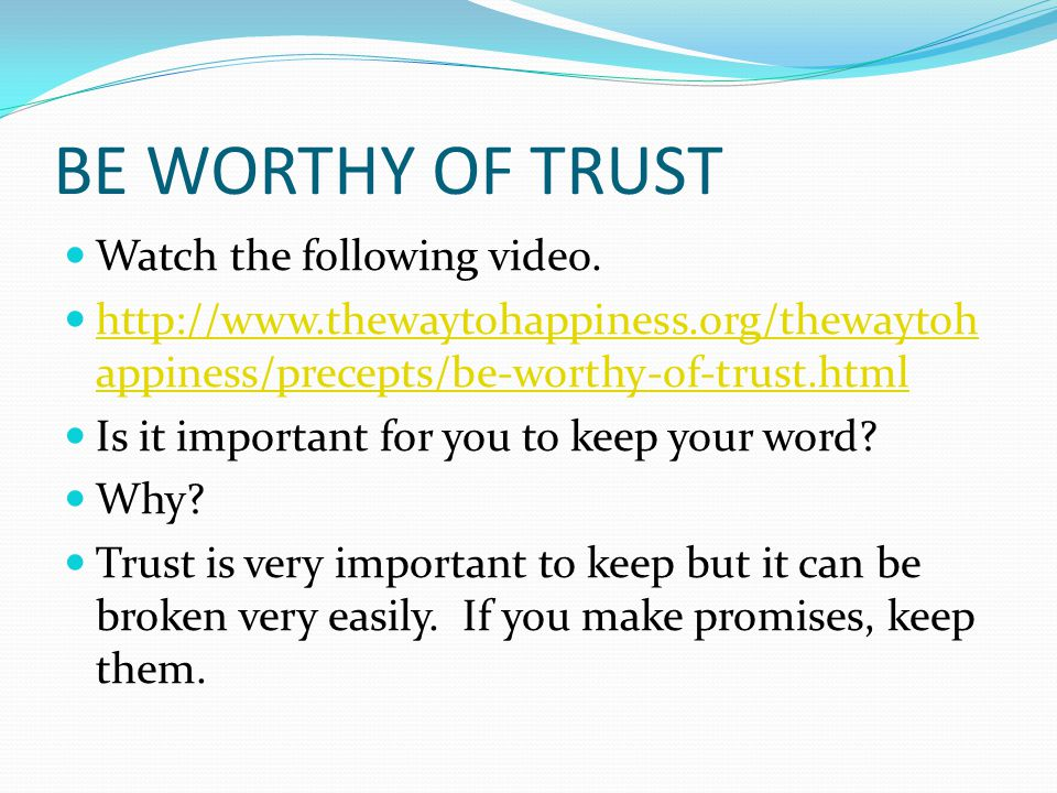 BE WORTHY OF TRUST Watch the following video. http://www.thewaytohappiness.org/thewaytoh appiness/precepts/be-worthy-of-trust.html http://www.thewayto
