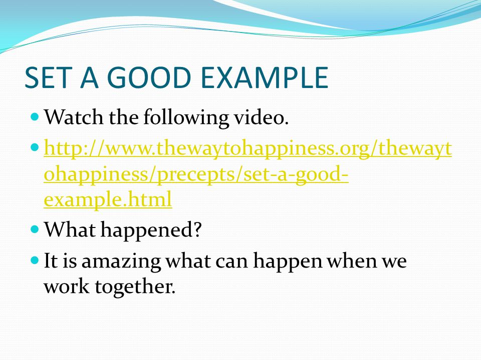SET A GOOD EXAMPLE Watch the following video. http://www.thewaytohappiness.org/thewayt ohappiness/precepts/set-a-good- example.html http://www.thewayt