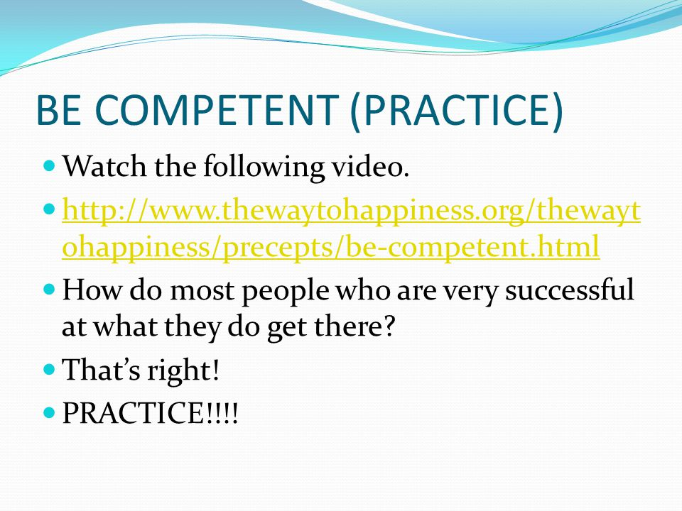 BE COMPETENT (PRACTICE) Watch the following video. http://www.thewaytohappiness.org/thewayt ohappiness/precepts/be-competent.html http://www.thewaytoh