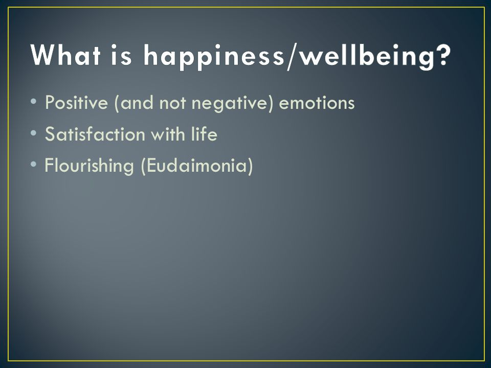 Positive (and not negative) emotions Satisfaction with life Flourishing (Eudaimonia)