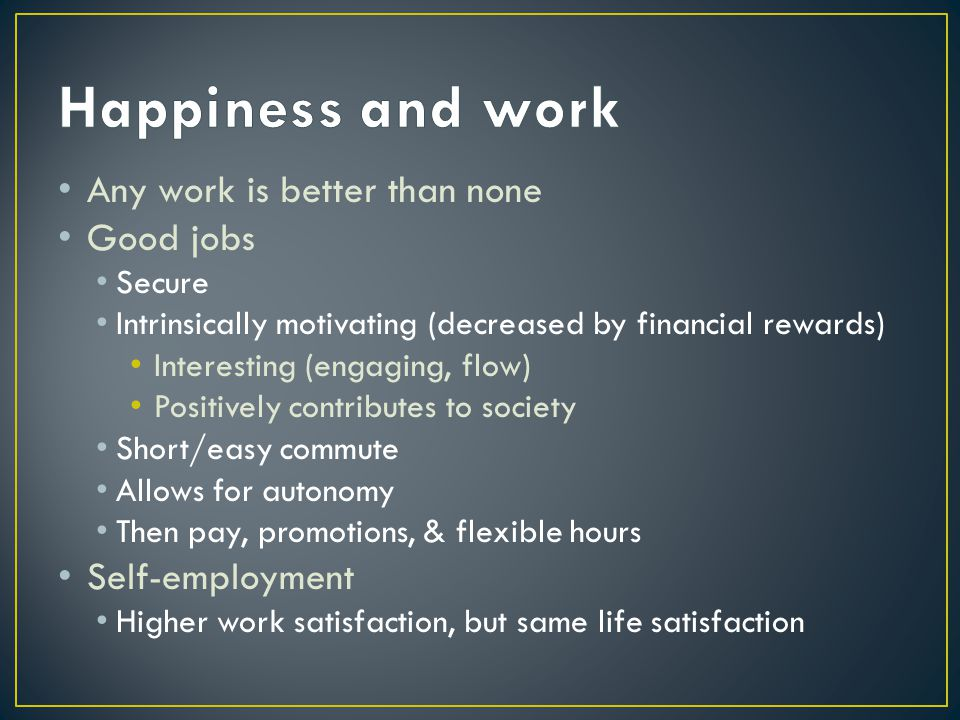 Any work is better than none Good jobs Secure Intrinsically motivating (decreased by financial rewards) Interesting (engaging, flow) Positively contributes to society Short/easy commute Allows for autonomy Then pay, promotions, & flexible hours Self-employment Higher work satisfaction, but same life satisfaction
