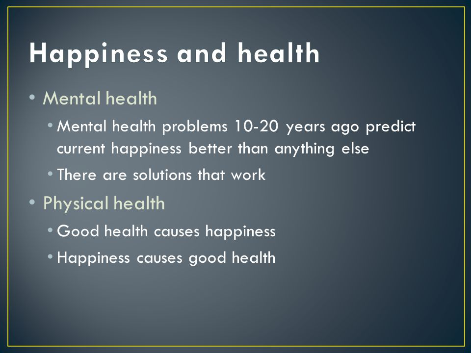 Mental health Mental health problems 10-20 years ago predict current happiness better than anything else There are solutions that work Physical health Good health causes happiness Happiness causes good health