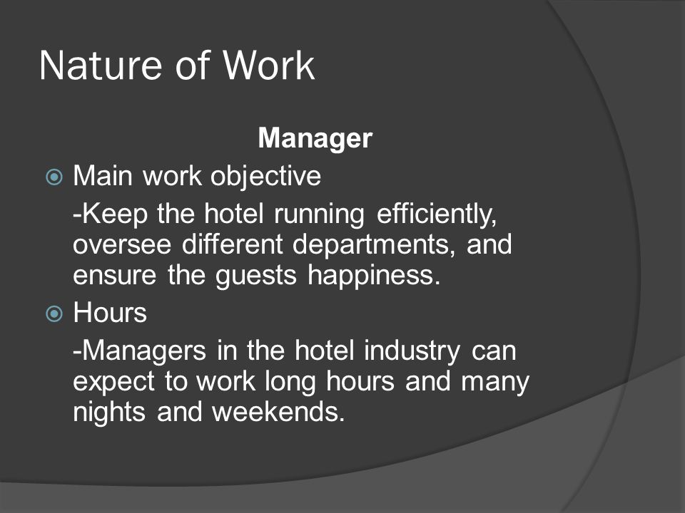 Nature of Work Manager  Main work objective -Keep the hotel running efficiently, oversee different departments, and ensure the guests happiness.