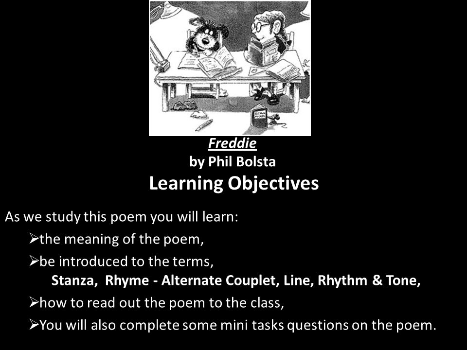 Learning Objectives As we study this poem you will learn:  the meaning of the poem,  be introduced to the terms, Stanza, Rhyme - Alternate Couplet,