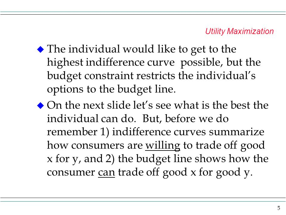 6 Utility Maximization y x a b c u1 u2 u3 Because of the budget line u3 can not be reached u1 can be reached at points c and b, but even more utility would be obtained if the individual went to point a on u2.