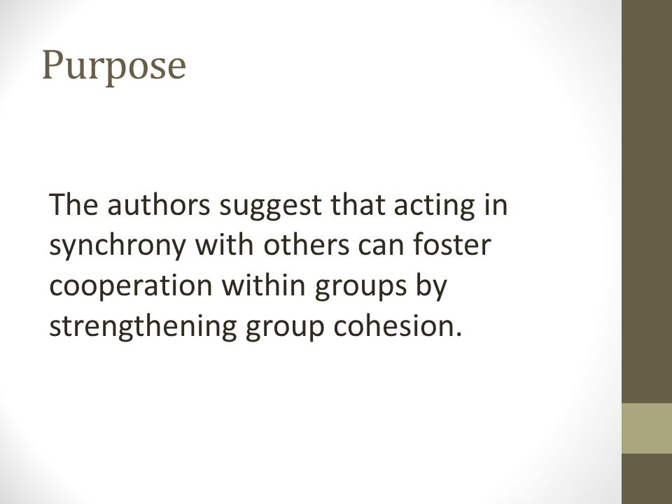 Purpose The authors suggest that acting in synchrony with others can foster cooperation within groups by strengthening group cohesion.