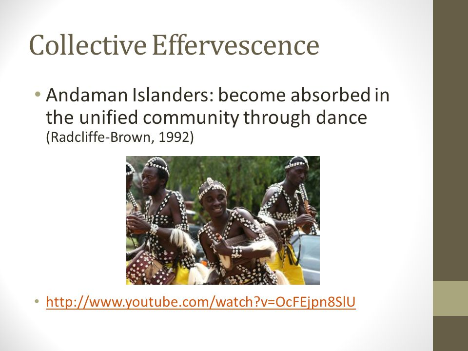 Collective Effervescence Andaman Islanders: become absorbed in the unified community through dance (Radcliffe-Brown, 1992) http://www.youtube.com/watch v=OcFEjpn8SlU