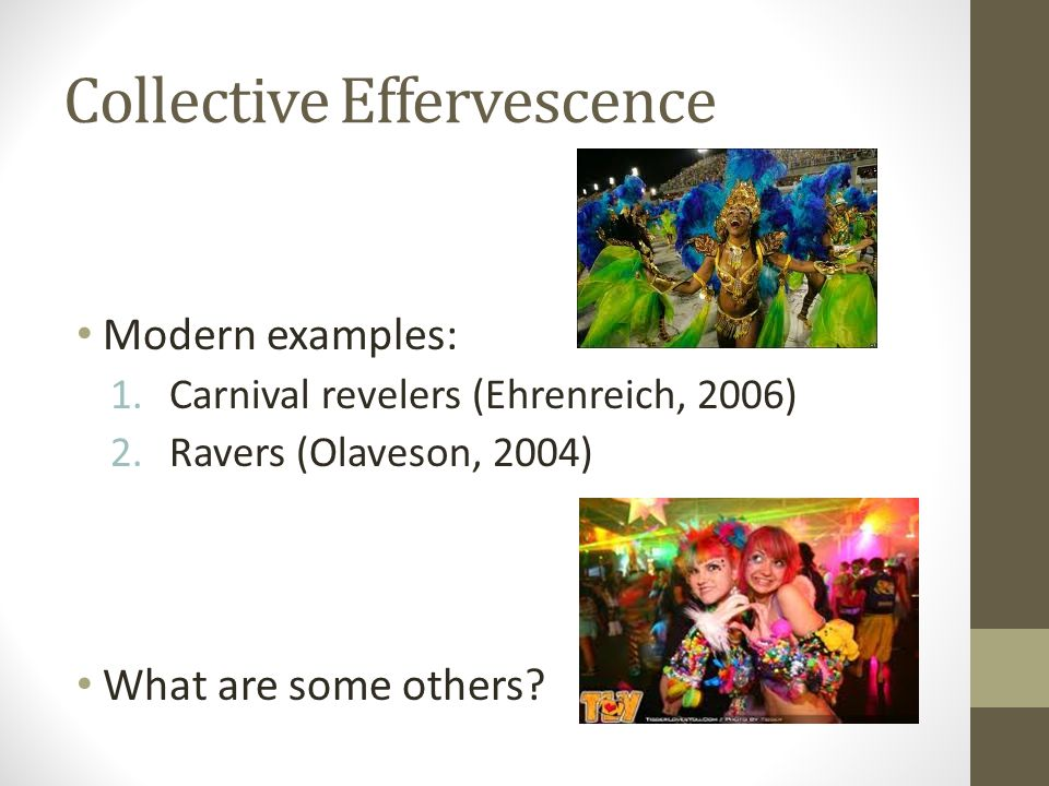 Collective Effervescence Modern examples: 1.Carnival revelers (Ehrenreich, 2006) 2.Ravers (Olaveson, 2004) What are some others