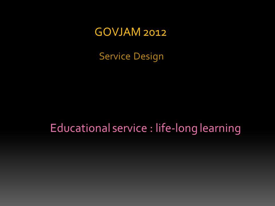 Service Design GOVJAM 2012 Educational service : life-long learning
