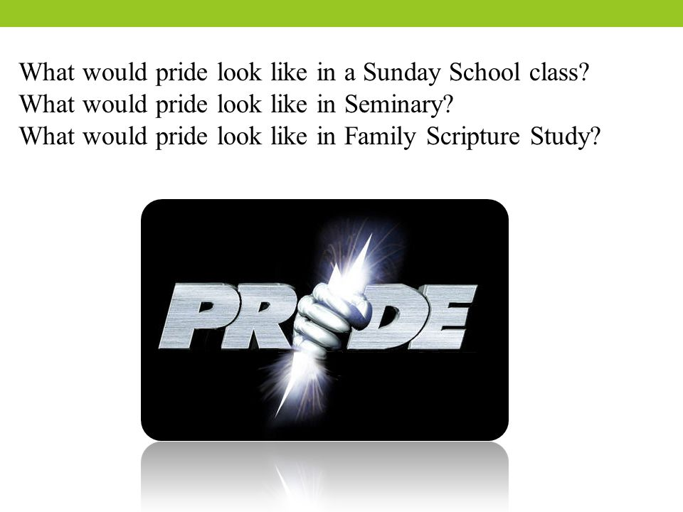 What would pride look like in a Sunday School class? What would pride look like in Seminary? What would pride look like in Family Scripture Study?