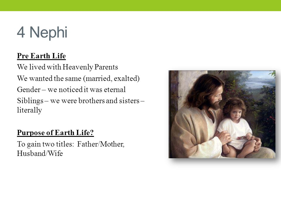 4 Nephi Pre Earth Life We lived with Heavenly Parents We wanted the same (married, exalted) Gender – we noticed it was eternal Siblings – we were brothers and sisters – literally Purpose of Earth Life.