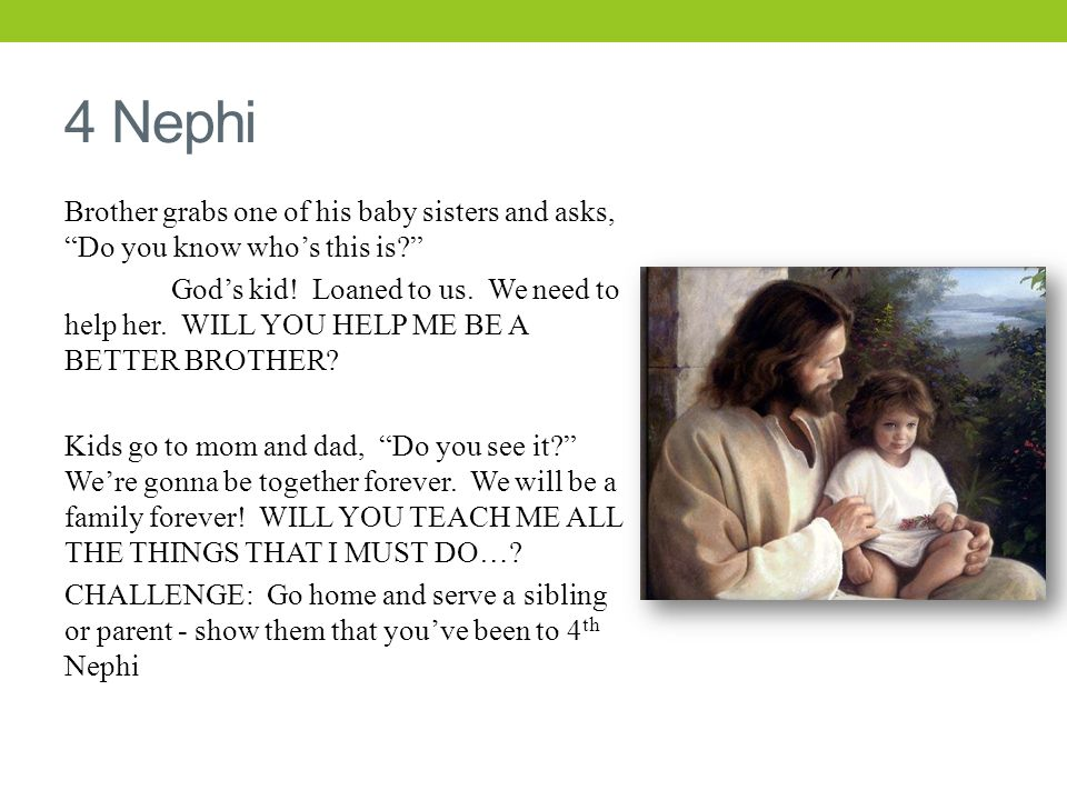 4 Nephi Brother grabs one of his baby sisters and asks, Do you know who's this is God's kid.