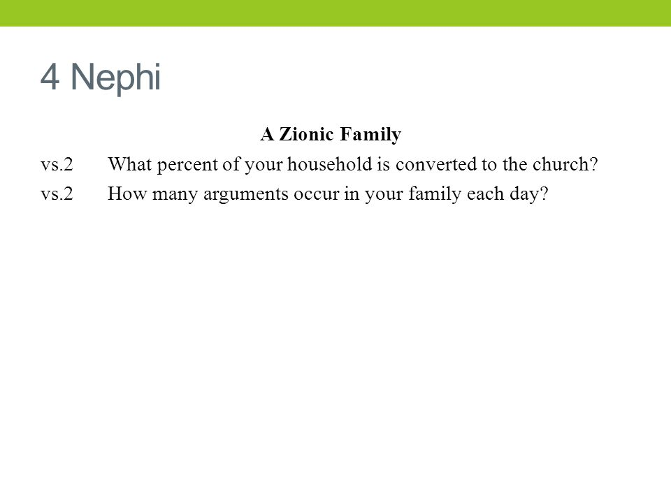 4 Nephi A Zionic Family vs.2 What percent of your household is converted to the church? vs.2 How many arguments occur in your family each day?